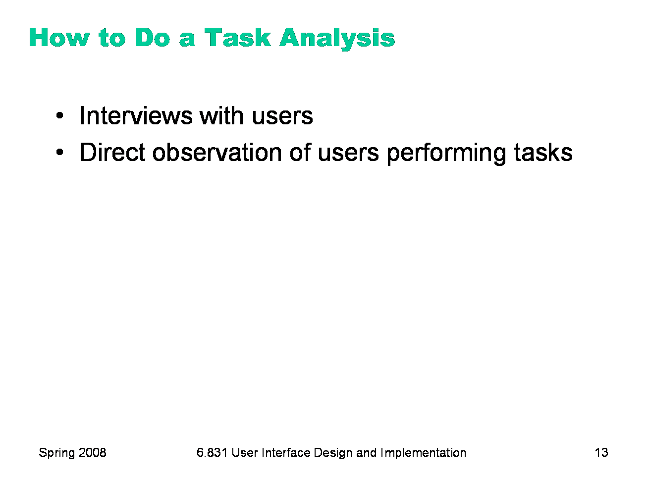 The best sources of information for task analysis are user interviews and  direct observation. Usually, you'll have to observe how users currently  perform ...